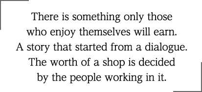 There is something only those who enjoy themselves will earn. A story that started from a dialogue. The worth of a shop is decided by the people working in it.